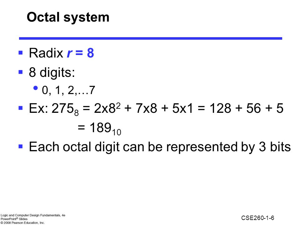 CSE260-1-6 Octal system  Radix r = 8  8 digits: 0, 1, 2,…7  Ex: 275 8 = 2x8 2 + 7x8 + 5x1 = 128 + 56 + 5 = 189 10  Each octal digit can be represented by 3 bits