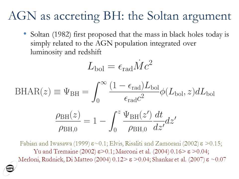 AGN as accreting BH: the Soltan argument Soltan (1982) first proposed that the mass in black holes today is simply related to the AGN population integrated over luminosity and redshift Fabian and Iwasawa (1999)  ~0.1; Elvis, Risaliti and Zamorani (2002)  >0.15; Yu and Tremaine (2002)  >0.1; Marconi et al.