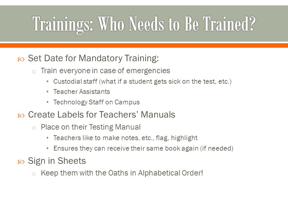  Set Date for Mandatory Training: o Train everyone in case of emergencies Custodial staff (what if a student gets sick on the test, etc.) Teacher Ass