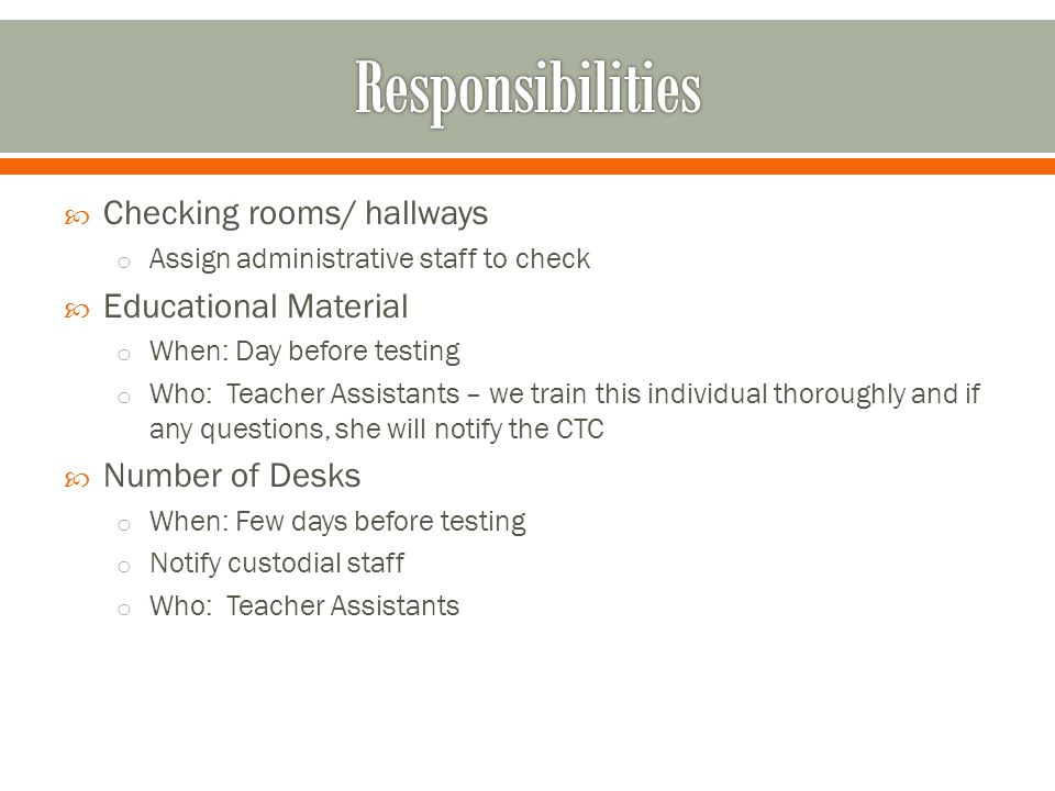  Checking rooms/ hallways o Assign administrative staff to check  Educational Material o When: Day before testing o Who: Teacher Assistants – we tra