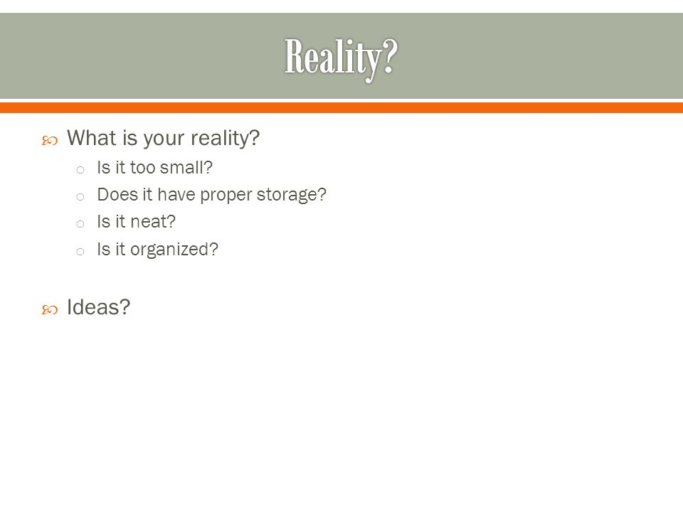  What is your reality? o Is it too small? o Does it have proper storage? o Is it neat? o Is it organized?  Ideas?
