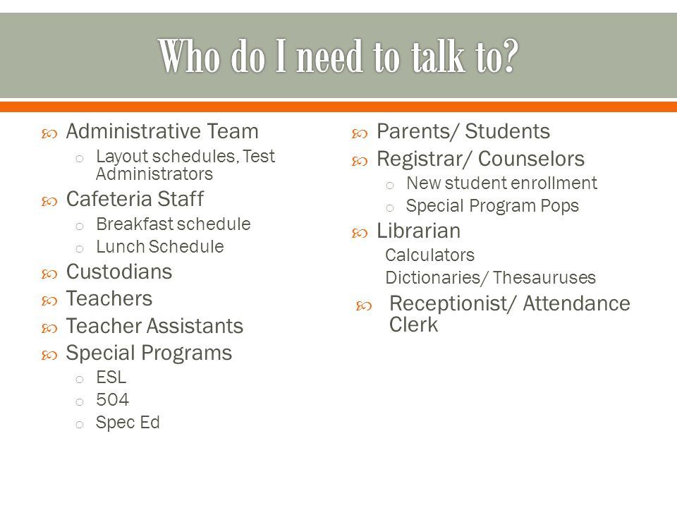  Administrative Team o Layout schedules, Test Administrators  Cafeteria Staff o Breakfast schedule o Lunch Schedule  Custodians  Teachers  Teacher Assistants  Special Programs o ESL o 504 o Spec Ed  Parents/ Students  Registrar/ Counselors o New student enrollment o Special Program Pops  Librarian Calculators Dictionaries/ Thesauruses  Receptionist/ Attendance Clerk