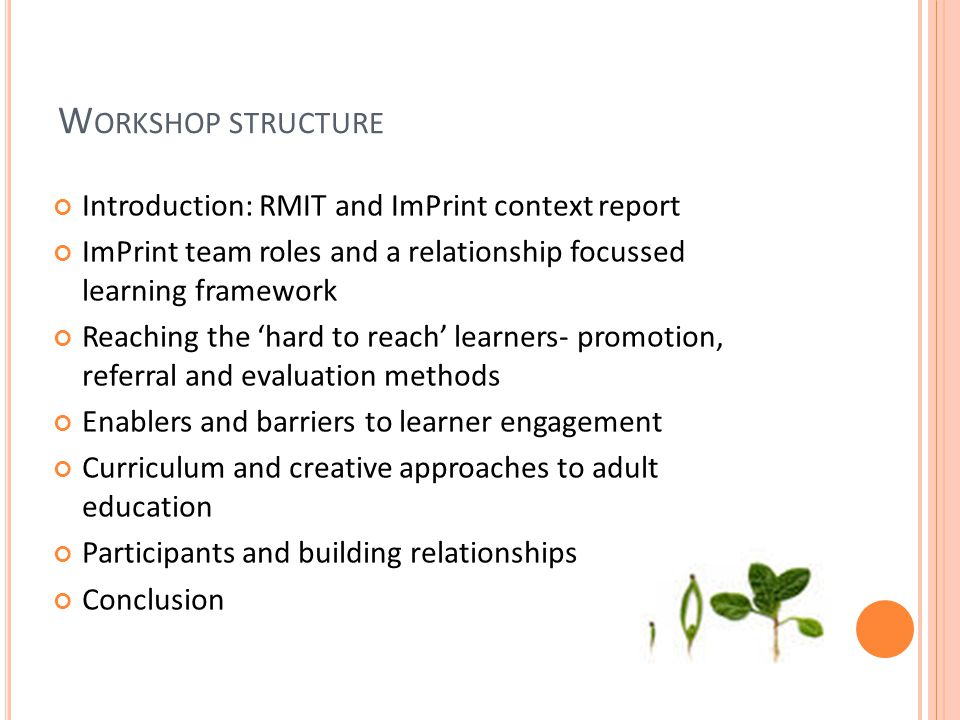 W ORKSHOP STRUCTURE Introduction: RMIT and ImPrint context reportImPrint team roles and a relationship focussedlearning frameworkReaching the 'hard to reach' learners- promotion,referral and evaluation methodsEnablers and barriers to learner engagementCurriculum and creative approaches to adulteducationParticipants and building relationshipsConclusion