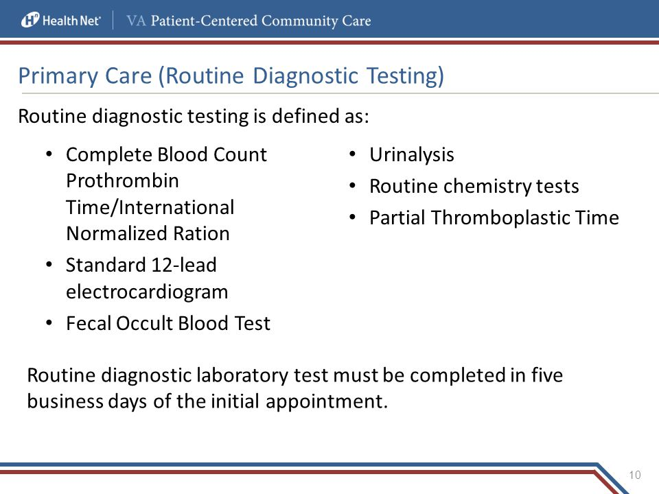 Primary Care (Routine Diagnostic Testing) Routine diagnostic testing is defined as: Complete Blood Count Prothrombin Time/International Normalized Ration Standard 12-lead electrocardiogram Fecal Occult Blood Test Urinalysis Routine chemistry tests Partial Thromboplastic Time 10 Routine diagnostic laboratory test must be completed in five business days of the initial appointment.