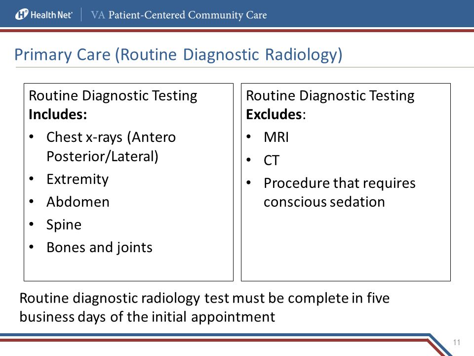Primary Care (Routine Diagnostic Radiology) Routine Diagnostic Testing Includes: Chest x-rays (Antero Posterior/Lateral) Extremity Abdomen Spine Bones and joints 11 Routine diagnostic radiology test must be complete in five business days of the initial appointment Routine Diagnostic Testing Excludes: MRI CT Procedure that requires conscious sedation