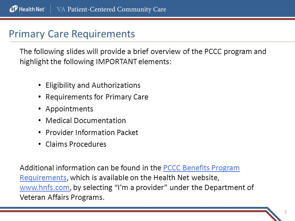 Primary Care Requirements The following slides will provide a brief overview of the PCCC program and highlight the following IMPORTANT elements: Eligibility and Authorizations Requirements for Primary Care Appointments Medical Documentation Provider Information Packet Claims Procedures Additional information can be found in the PCCC Benefits Program Requirements, which is available on the Health Net website, www.hnfs.com, by selecting I'm a provider under the Department of Veteran Affairs Programs.PCCC Benefits Program Requirements www.hnfs.com 7