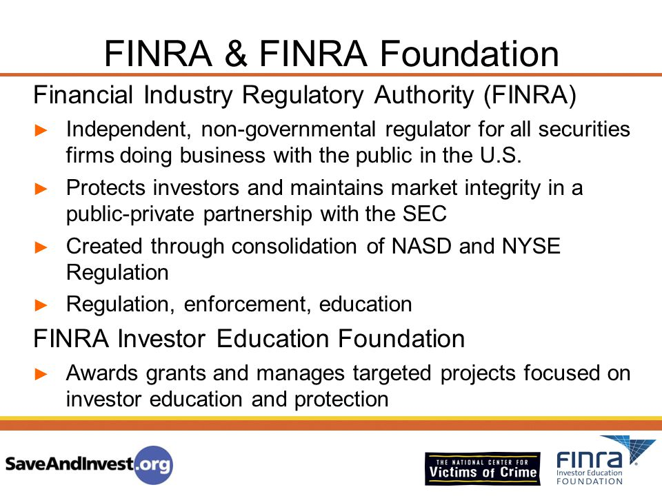 FINRA & FINRA Foundation Financial Industry Regulatory Authority (FINRA) ► Independent, non-governmental regulator for all securities firms doing busi