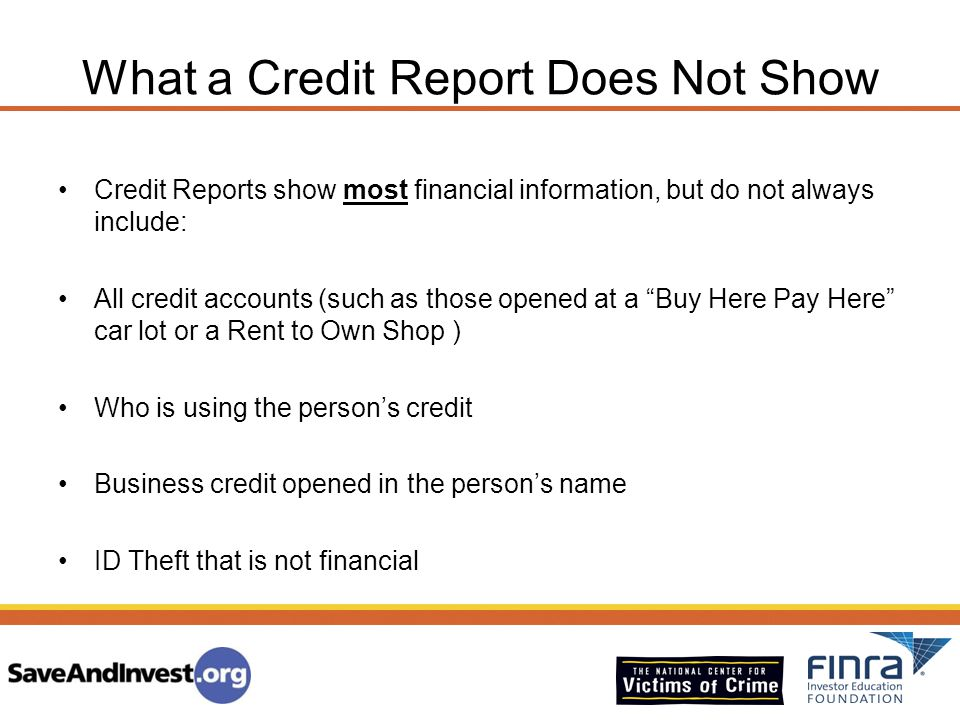 What a Credit Report Does Not Show Credit Reports show most financial information, but do not always include: All credit accounts (such as those opene