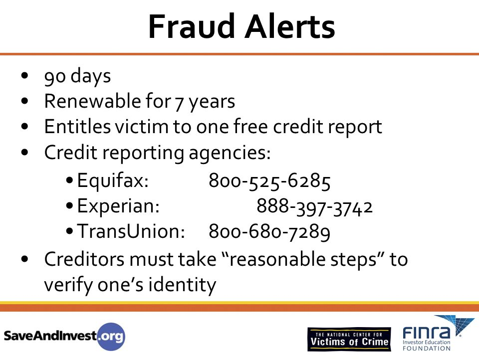 Fraud Alerts 90 days Renewable for 7 years Entitles victim to one free credit report Credit reporting agencies: Equifax: 800-525-6285 Experian: 888-39