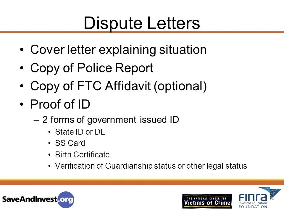 Dispute Letters Cover letter explaining situation Copy of Police Report Copy of FTC Affidavit (optional) Proof of ID –2 forms of government issued ID