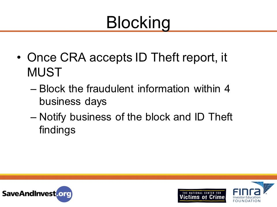 Blocking Once CRA accepts ID Theft report, it MUST –Block the fraudulent information within 4 business days –Notify business of the block and ID Theft