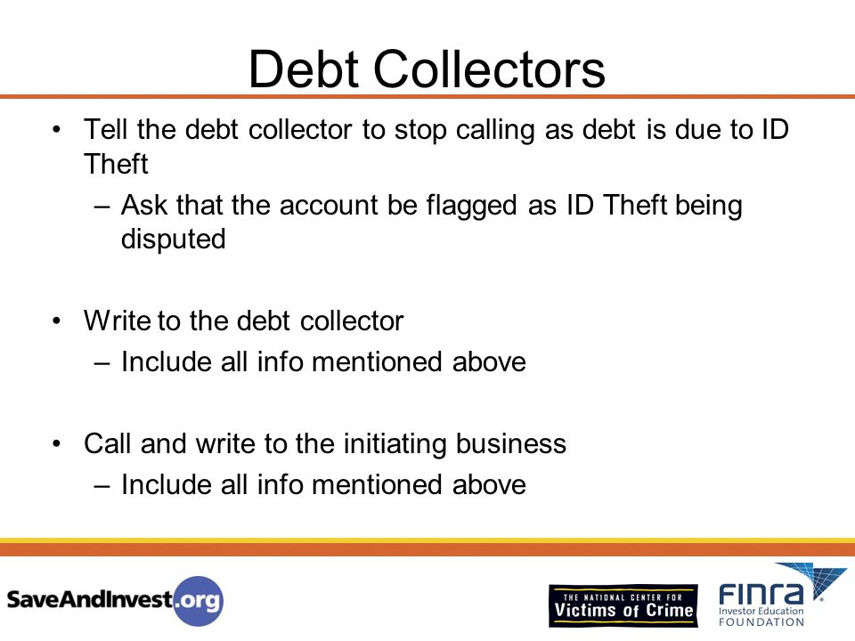 Debt Collectors Tell the debt collector to stop calling as debt is due to ID Theft –Ask that the account be flagged as ID Theft being disputed Write t