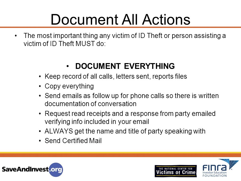 Document All Actions The most important thing any victim of ID Theft or person assisting a victim of ID Theft MUST do: DOCUMENT EVERYTHING Keep record