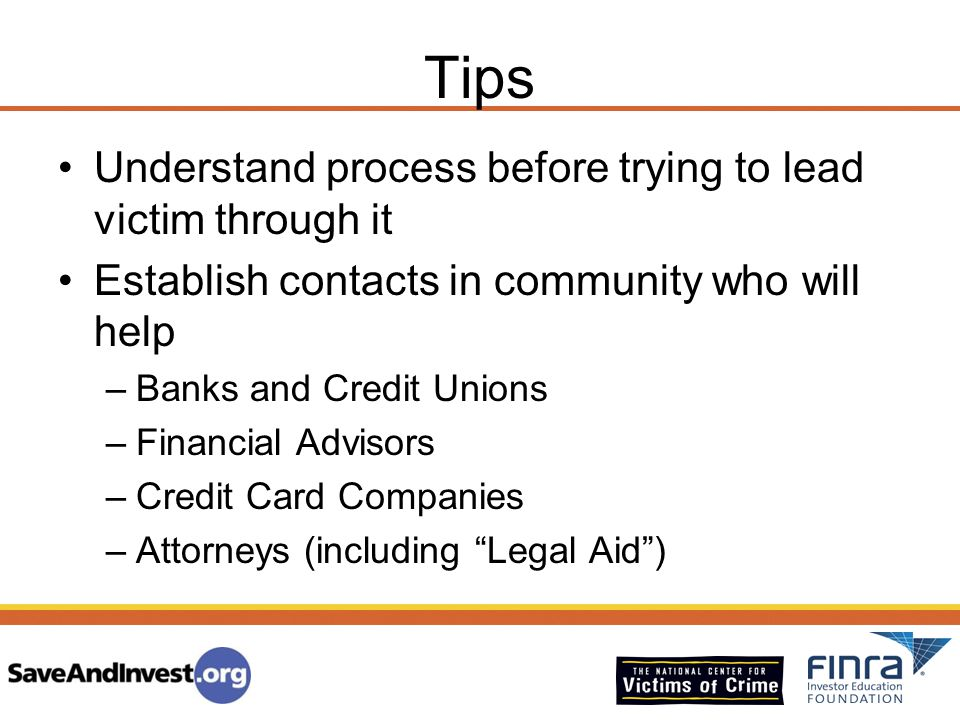 Tips Understand process before trying to lead victim through it Establish contacts in community who will help –Banks and Credit Unions –Financial Advi