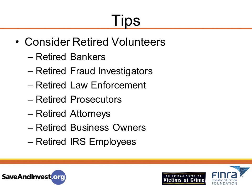 Tips Consider Retired Volunteers –Retired Bankers –Retired Fraud Investigators –Retired Law Enforcement –Retired Prosecutors –Retired Attorneys –Retir