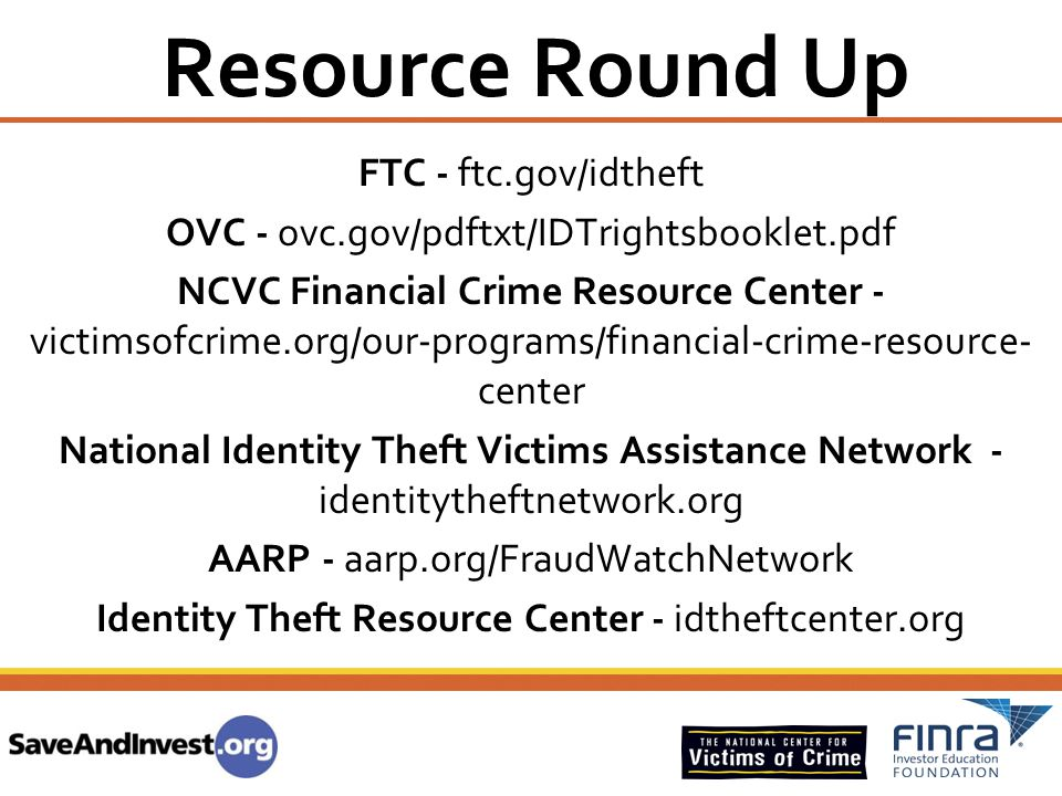 Resource Round Up FTC - ftc.gov/idtheft OVC - ovc.gov/pdftxt/IDTrightsbooklet.pdf NCVC Financial Crime Resource Center - victimsofcrime.org/our-progra