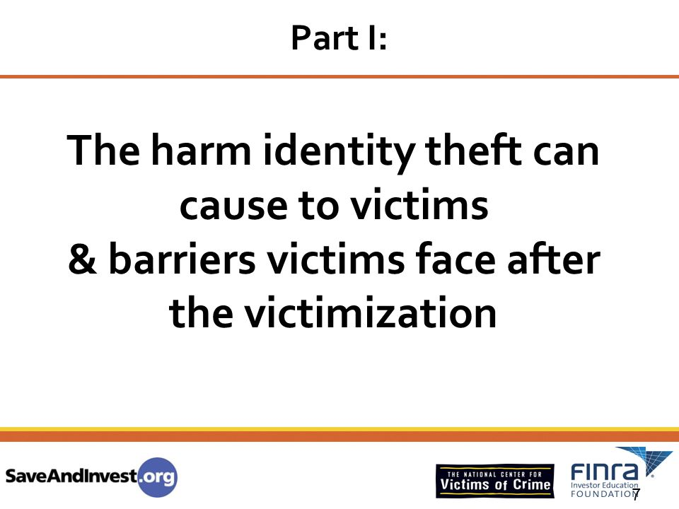 7 The harm identity theft can cause to victims & barriers victims face after the victimization Part I: