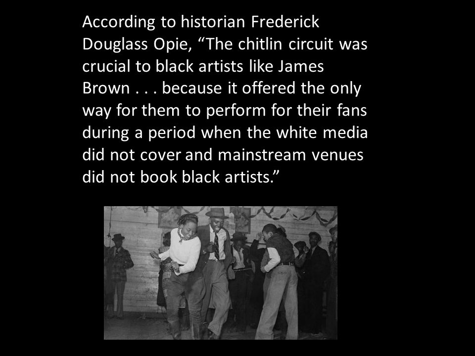 According to historian Frederick Douglass Opie, The chitlin circuit was crucial to black artists like James Brown...
