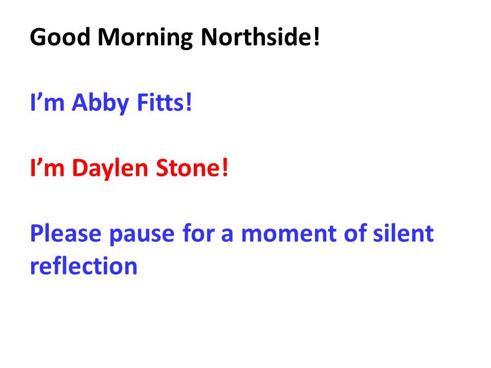 Good Morning Northside.I'm Abby Fitts. I'm Daylen Stone.