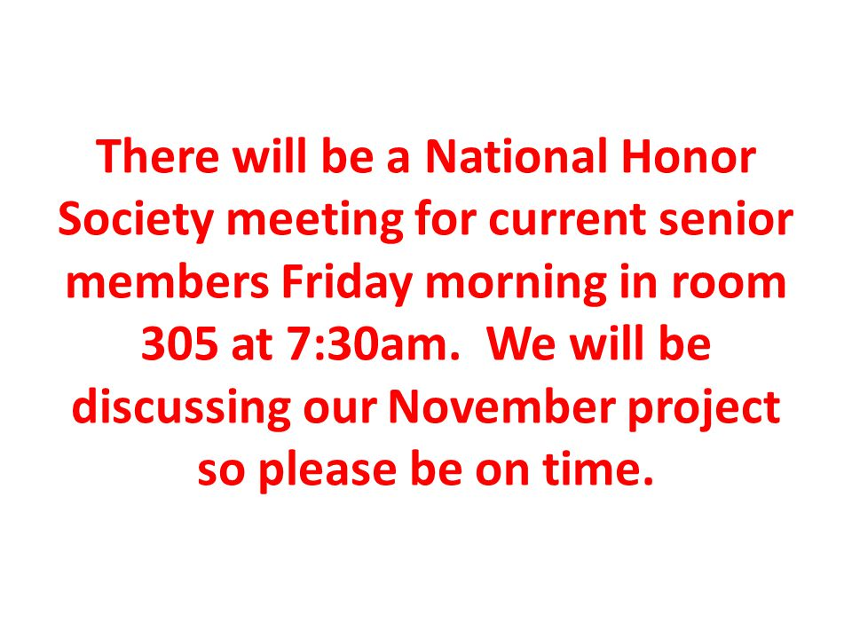 There will be a National Honor Society meeting for current senior members Friday morning in room 305 at 7:30am.