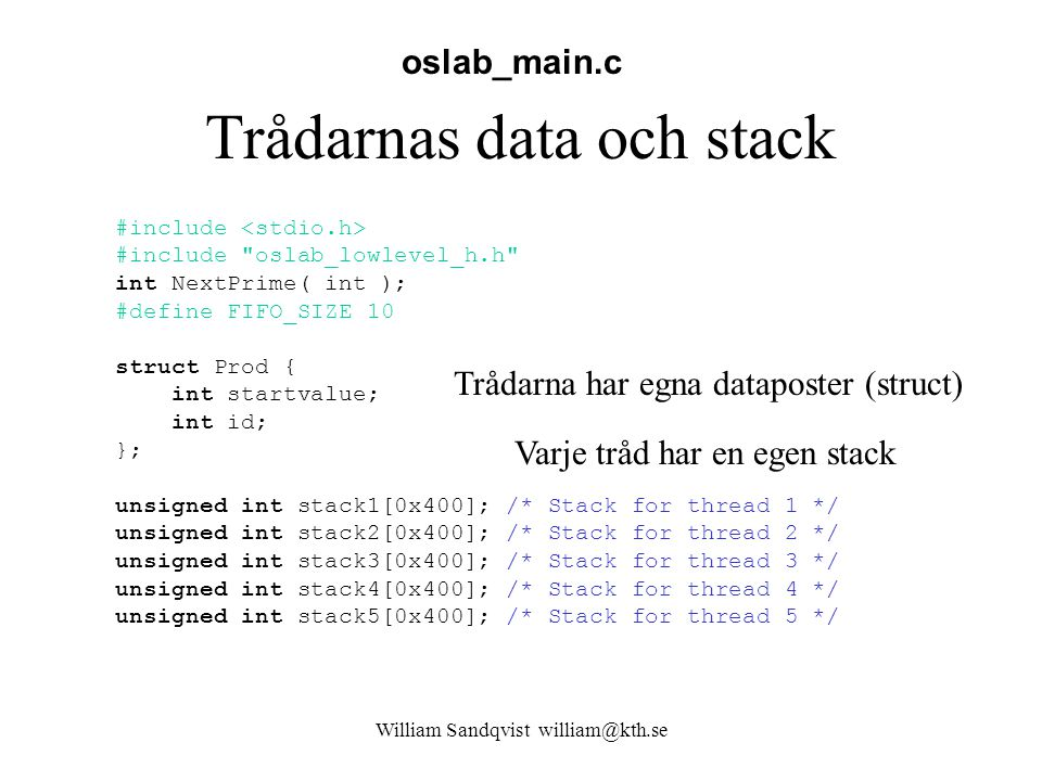 William Sandqvist william@kth.se Trådarnas data och stack #include #include oslab_lowlevel_h.h int NextPrime( int ); #define FIFO_SIZE 10 struct Prod { int startvalue; int id; }; unsigned int stack1[0x400]; /* Stack for thread 1 */ unsigned int stack2[0x400]; /* Stack for thread 2 */ unsigned int stack3[0x400]; /* Stack for thread 3 */ unsigned int stack4[0x400]; /* Stack for thread 4 */ unsigned int stack5[0x400]; /* Stack for thread 5 */ oslab_main.c Varje tråd har en egen stack Trådarna har egna dataposter (struct)