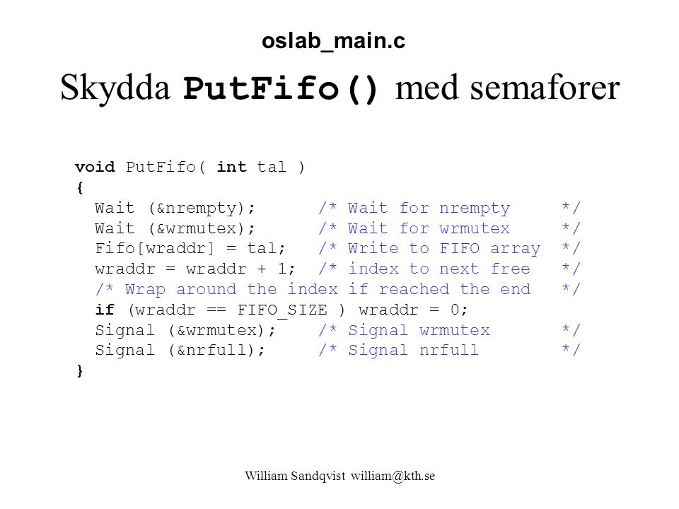 William Sandqvist william@kth.se Skydda PutFifo() med semaforer void PutFifo( int tal ) { Wait (&nrempty); /* Wait for nrempty */ Wait (&wrmutex); /* Wait for wrmutex */ Fifo[wraddr] = tal; /* Write to FIFO array */ wraddr = wraddr + 1; /* index to next free */ /* Wrap around the index if reached the end */ if (wraddr == FIFO_SIZE ) wraddr = 0; Signal (&wrmutex); /* Signal wrmutex */ Signal (&nrfull); /* Signal nrfull */ } oslab_main.c