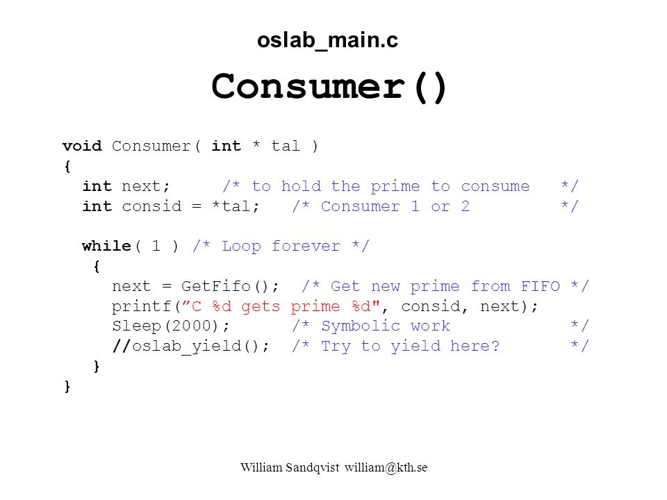 William Sandqvist william@kth.se Consumer() oslab_main.c void Consumer( int * tal ) { int next; /* to hold the prime to consume */ int consid = *tal; /* Consumer 1 or 2 */ while( 1 ) /* Loop forever */ { next = GetFifo(); /* Get new prime from FIFO */ printf( C %d gets prime %d , consid, next); Sleep(2000); /* Symbolic work */ //oslab_yield(); /* Try to yield here.