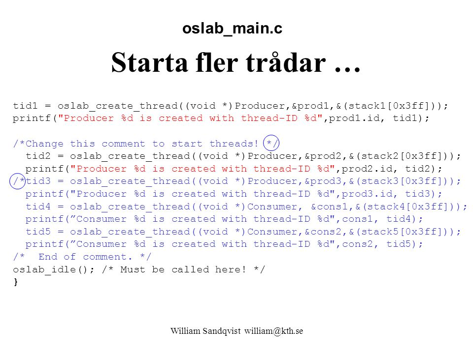 William Sandqvist william@kth.se Starta fler trådar … oslab_main.c tid1 = oslab_create_thread((void *)Producer,&prod1,&(stack1[0x3ff])); printf( Producer %d is created with thread-ID %d ,prod1.id, tid1); /*Change this comment to start threads.
