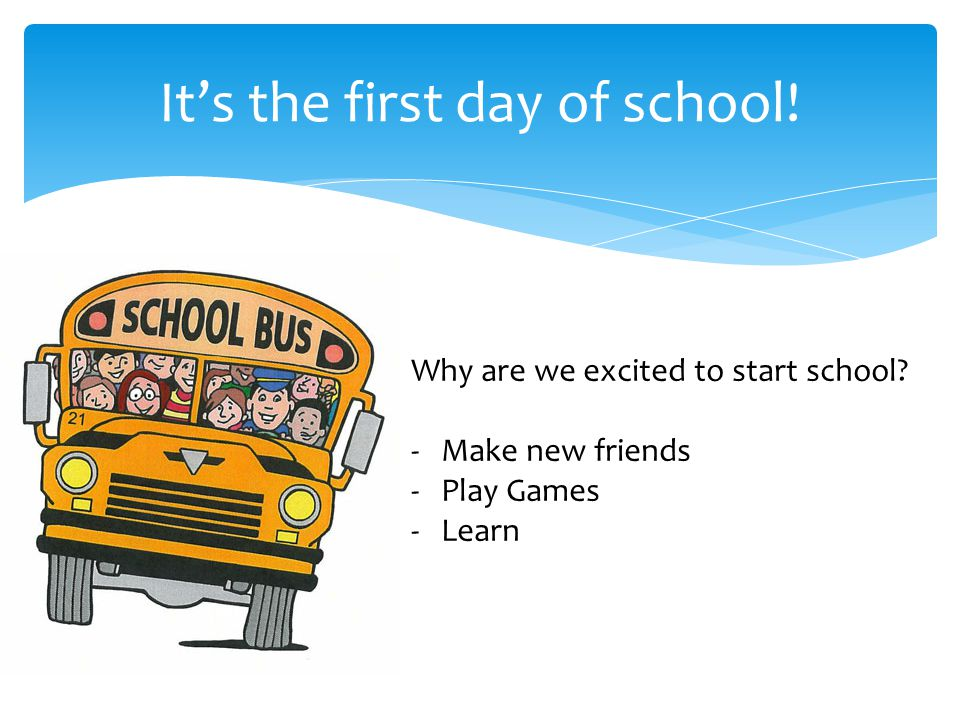 It's the first day of school.Why are we excited to start school.
