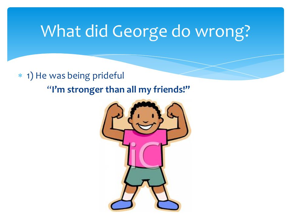  1) He was being prideful I'm stronger than all my friends! What did George do wrong