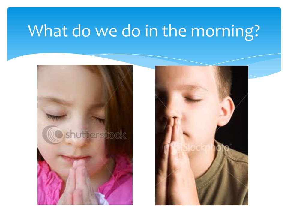 What do we do in the morning?