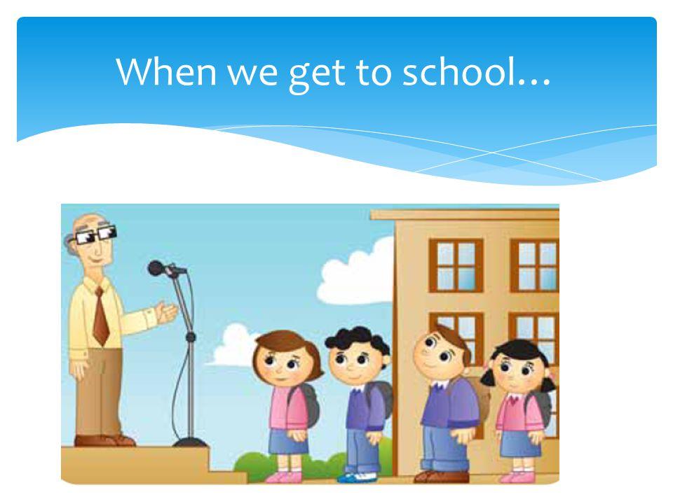 When we get to school…