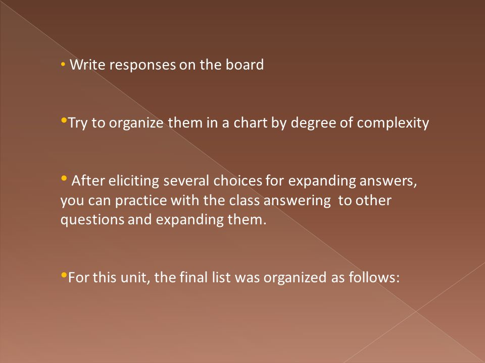 Write responses on the board Try to organize them in a chart by degree of complexity After eliciting several choices for expanding answers, you can practice with the class answering to other questions and expanding them.