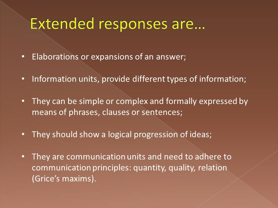 Elaborations or expansions of an answer; Information units, provide different types of information; They can be simple or complex and formally expressed by means of phrases, clauses or sentences; They should show a logical progression of ideas; They are communication units and need to adhere to communication principles: quantity, quality, relation (Grice's maxims).