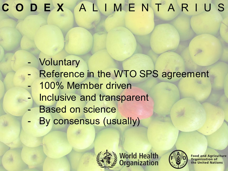 C O D E X A L I M E N T A R I U S -Voluntary -Reference in the WTO SPS agreement -100% Member driven -Inclusive and transparent -Based on science -By