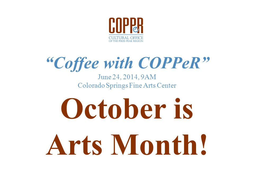 Coffee with COPPeR June 24, 2014, 9AM Colorado Springs Fine Arts Center October is Arts Month!