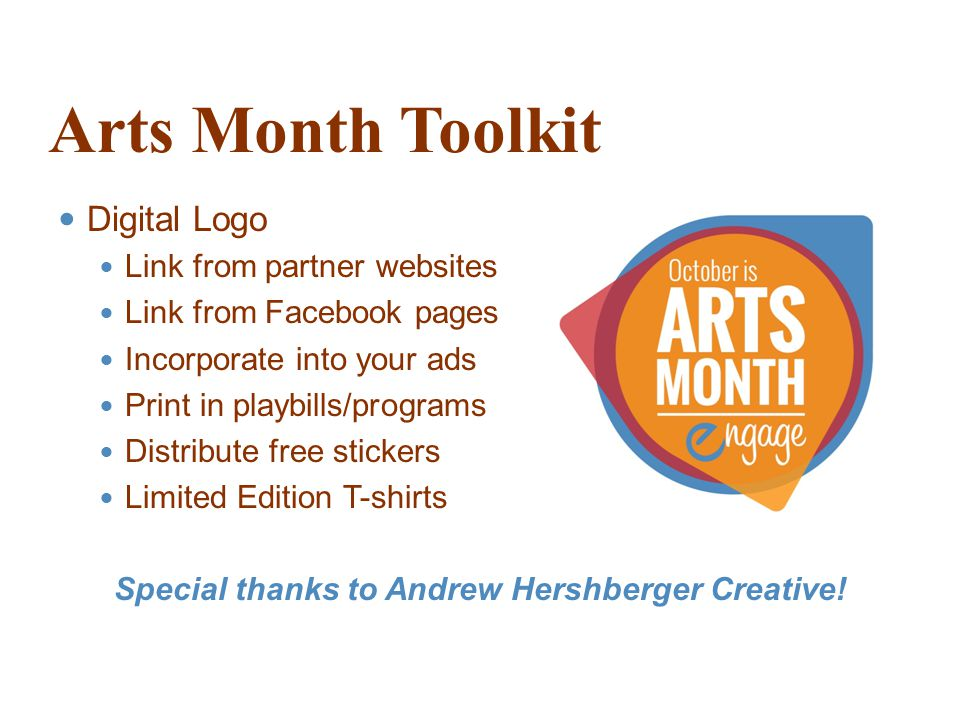 Arts Month Toolkit Digital Logo Link from partner websites Link from Facebook pages Incorporate into your ads Print in playbills/programs Distribute free stickers Limited Edition T-shirts Special thanks to Andrew Hershberger Creative!