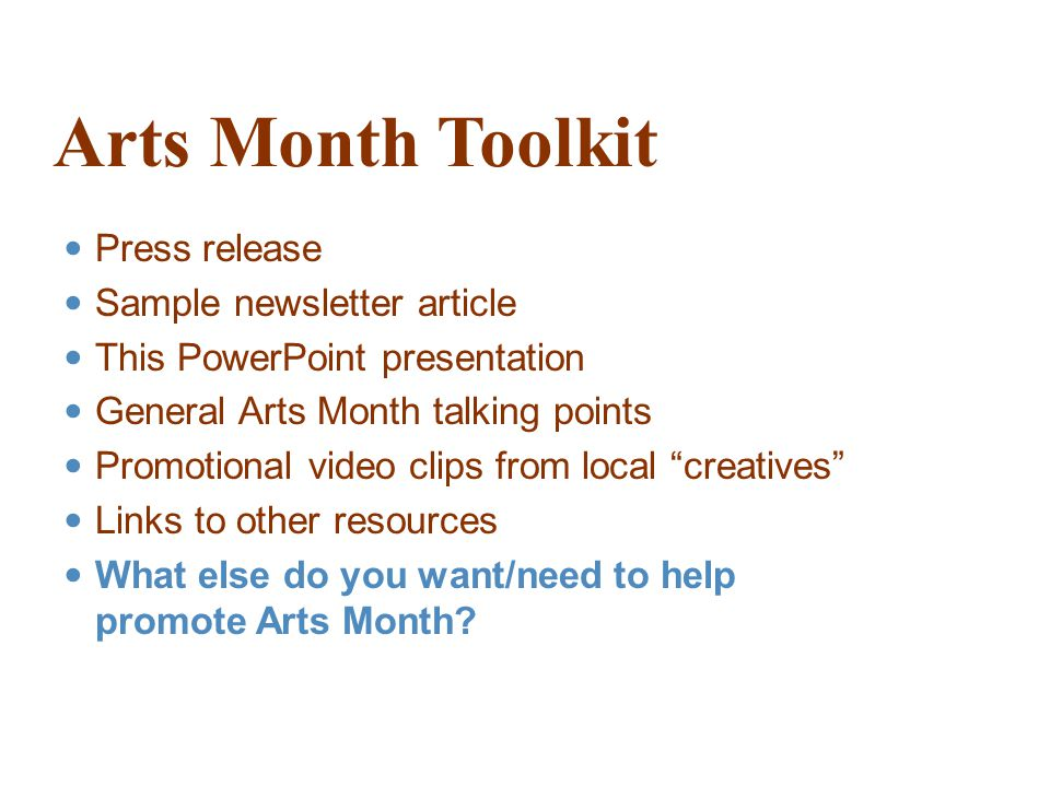 Arts Month Toolkit Press release Sample newsletter article This PowerPoint presentation General Arts Month talking points Promotional video clips from local creatives Links to other resources What else do you want/need to help promote Arts Month