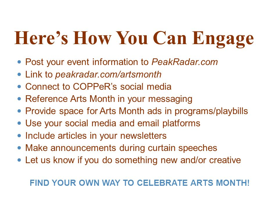 Here's How You Can Engage Post your event information to PeakRadar.com Link to peakradar.com/artsmonth Connect to COPPeR's social media Reference Arts Month in your messaging Provide space for Arts Month ads in programs/playbills Use your social media and  platforms Include articles in your newsletters Make announcements during curtain speeches Let us know if you do something new and/or creative FIND YOUR OWN WAY TO CELEBRATE ARTS MONTH!