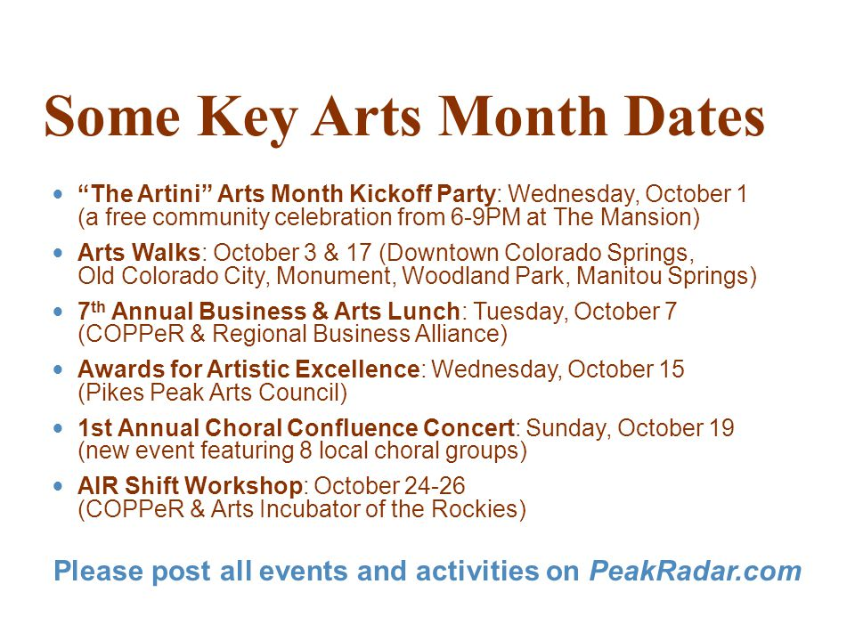 Some Key Arts Month Dates The Artini Arts Month Kickoff Party: Wednesday, October 1 (a free community celebration from 6-9PM at The Mansion) Arts Walks: October 3 & 17 (Downtown Colorado Springs, Old Colorado City, Monument, Woodland Park, Manitou Springs) 7 th Annual Business & Arts Lunch: Tuesday, October 7 (COPPeR & Regional Business Alliance) Awards for Artistic Excellence: Wednesday, October 15 (Pikes Peak Arts Council) 1st Annual Choral Confluence Concert: Sunday, October 19 (new event featuring 8 local choral groups) AIR Shift Workshop: October 24-26 (COPPeR & Arts Incubator of the Rockies) Please post all events and activities on PeakRadar.com