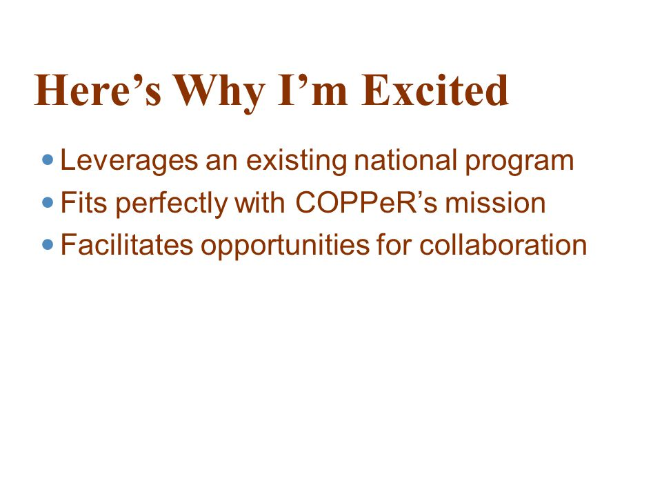 Here's Why I'm Excited Leverages an existing national program Fits perfectly with COPPeR's mission Facilitates opportunities for collaboration