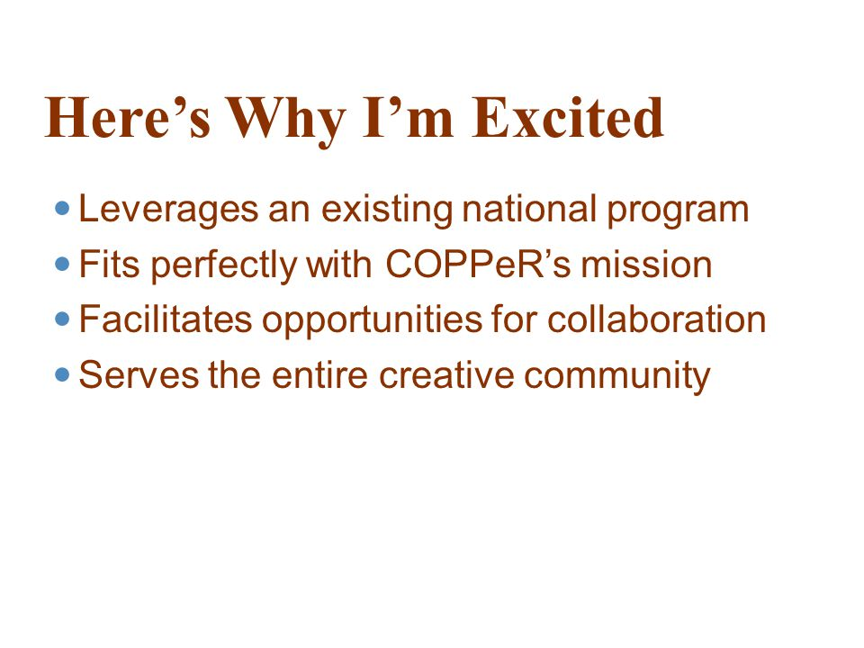 Here's Why I'm Excited Leverages an existing national program Fits perfectly with COPPeR's mission Facilitates opportunities for collaboration Serves the entire creative community