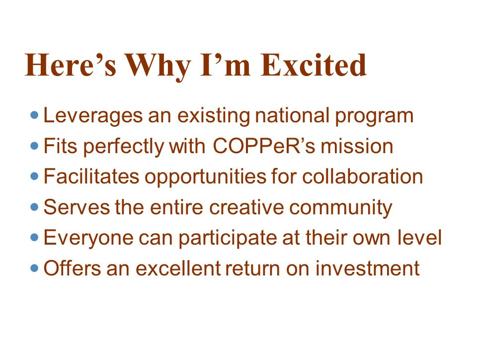 Here's Why I'm Excited Leverages an existing national program Fits perfectly with COPPeR's mission Facilitates opportunities for collaboration Serves the entire creative community Everyone can participate at their own level Offers an excellent return on investment