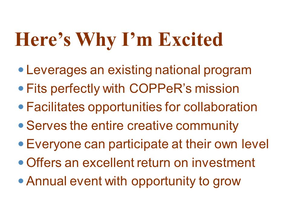 Here's Why I'm Excited Leverages an existing national program Fits perfectly with COPPeR's mission Facilitates opportunities for collaboration Serves the entire creative community Everyone can participate at their own level Offers an excellent return on investment Annual event with opportunity to grow