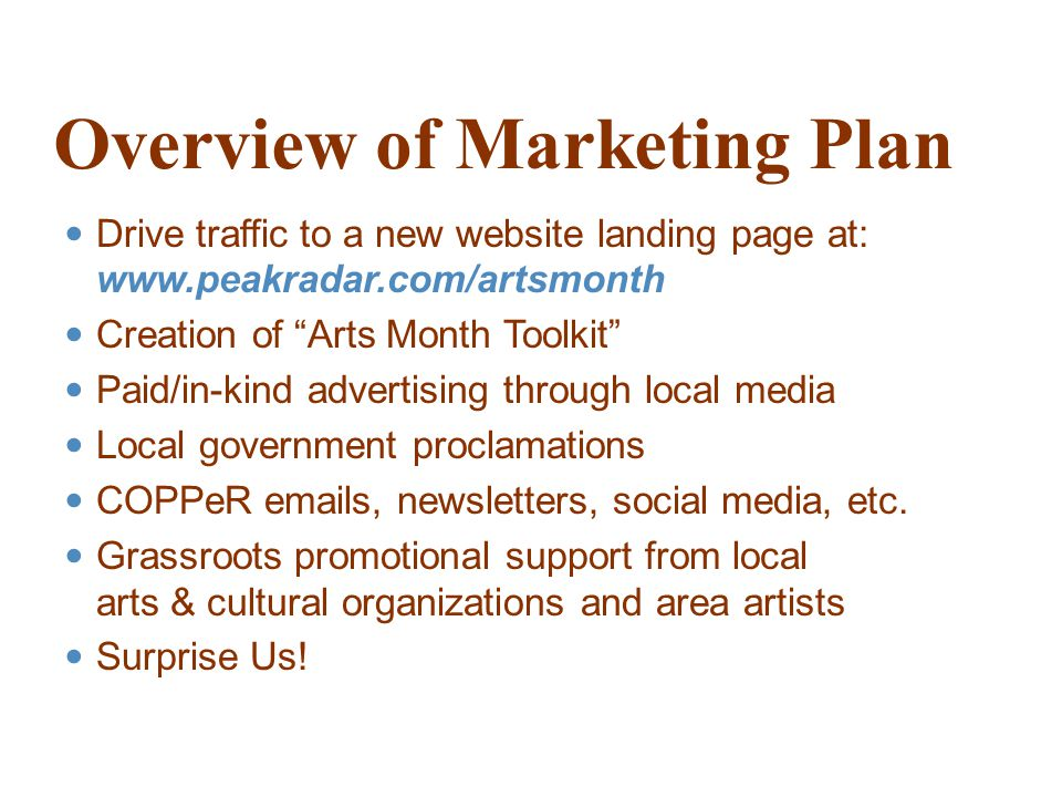 Overview of Marketing Plan Drive traffic to a new website landing page at:   Creation of Arts Month Toolkit Paid/in-kind advertising through local media Local government proclamations COPPeR  s, newsletters, social media, etc.