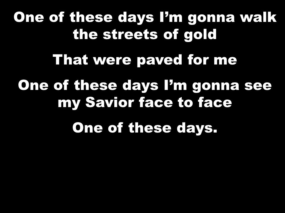 One of these days I'm gonna walk the streets of gold That were paved for me One of these days I'm gonna see my Jesus face to face One of these days.