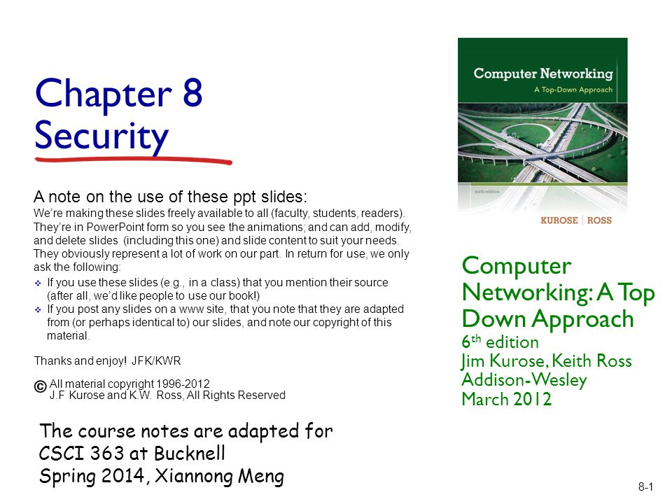 8-1 Chapter 8 Security Computer Networking: A Top Down Approach 6 th edition Jim Kurose, Keith Ross Addison-Wesley March 2012 A note on the use of these ppt slides: We're making these slides freely available to all (faculty, students, readers).