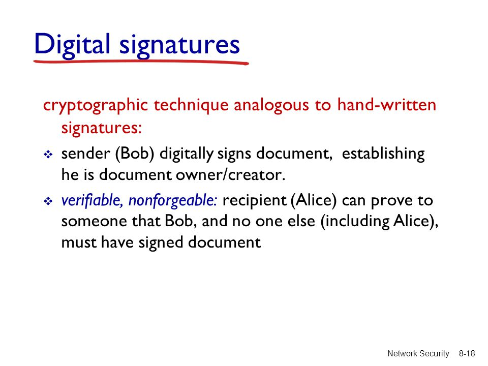 8-18Network Security Digital signatures cryptographic technique analogous to hand-written signatures:  sender (Bob) digitally signs document, establishing he is document owner/creator.
