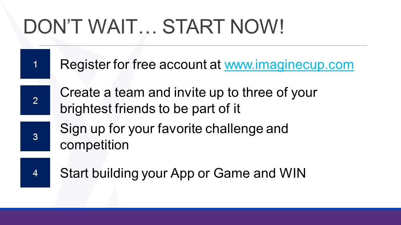 DON'T WAIT… START NOW! 1 Register for free account at www.imaginecup.comwww.imaginecup.com Sign up for your favorite challenge and competition Create