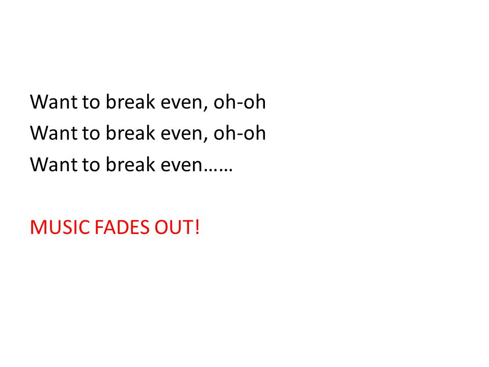 Want to break even, oh-oh Want to break even…… MUSIC FADES OUT!